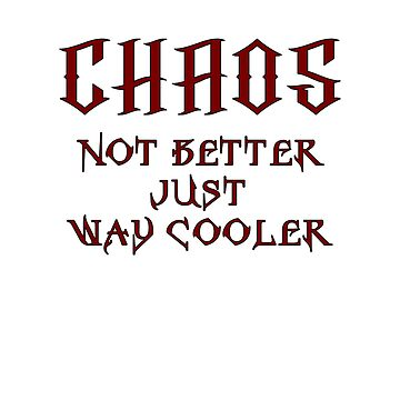 Chaos, Not Better Just Way Cooler by wykd-designs