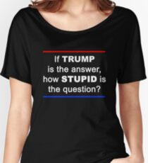 If TRUMP Is The Answer, How STUPID Is The Question? Women's Relaxed Fit T-Shirt