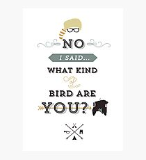 No, I said what kind of bird are YOU? Photographic Print