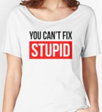 YOU CAN'T FIX STUPID Women's Relaxed Fit T-Shirt