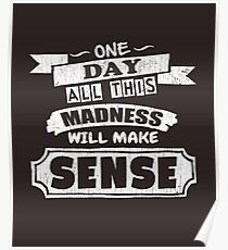 One Day, All This Madness Makes Sense Funny Quote Poster