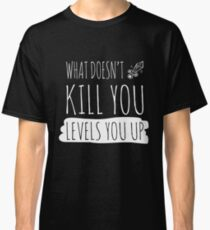 Gamer: What doesn't kill you levels you up!  Classic T-Shirt