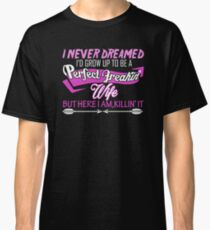 I Never Dreamed I'd Grow Up To Be A Perfect Freakin' Wife Classic T-Shirt