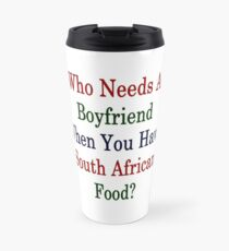 Who Needs A Boyfriend When You Have South African Food?  Travel Mug