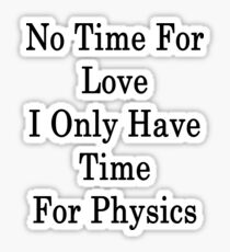 No Time For Love I Only Have Time For Physics  Sticker