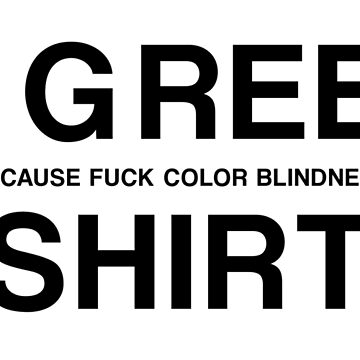 A GREEN (BECAUSE FUCK COLOR BLINDNESS) SHIRT by GsusChrist