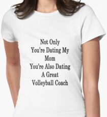 Not Only You're Dating My Mom You're Also Dating A Great Volleyball Coach  Women's Fitted T-Shirt