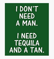 I Don't Need A Man I Need Tequila And A Tan  Photographic Print