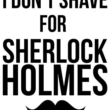 I Don't Shave For Sherlock Holmes by FraGZombiE
