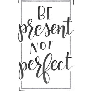 Be Present Not Perfect by jay-p