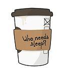 Who needs sleep when there's coffee? by Julia Grosvenor