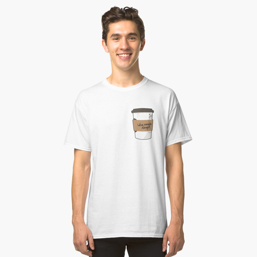 Who needs sleep when there's coffee? Classic T-Shirt