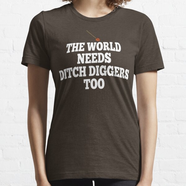 The World Needs Ditch Diggers Too Essential T-Shirt