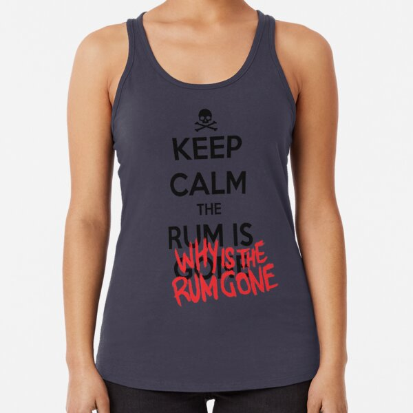 KEEP CALM - Keep Calm and Why Is The Rum Gone Racerback Tank Top