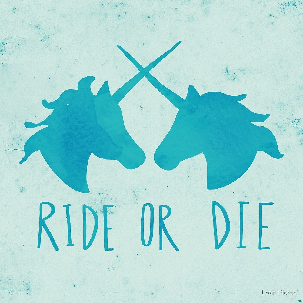 Ride or Die x Unicorns x Turquoise by Leah Flores