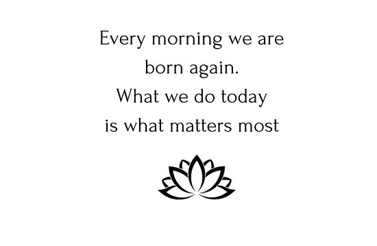 Buddhist Quote Every Morning We Are Born Again What We Do Today Is