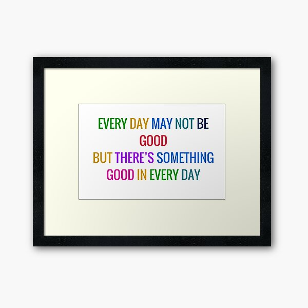 EVERY DAY MAY NOT BE GOOD BUT THERE IS SOMETHING GOOD IN EVERY DAY - gratitude quote in colorful letters Framed Art Print
