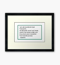 """""""WE ARE SHAPED BY OUR THOUGHTS;  WE BECOME WHAT WE THINK.  WHEN THE MIND IS PURE, JOY FOLLOWS LIKE A SHADOW  THAT NEVER LEAVES.""""  – BUDDHA Framed Print"""
