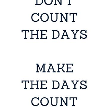 DON'T COUNT THE DAYS, MAKE THE DAYS COUNT by IdeasForArtists