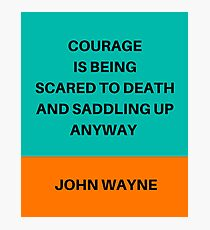 COURAGE IS BEING SCARED TO DEATH AND SADDLING UP ANYWAY Photographic Print
