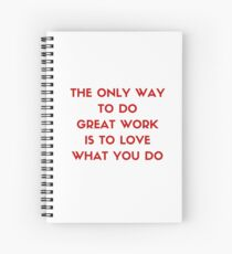 The only way to do great work is to love what you do Spiral Notebook