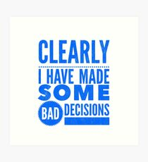 Clearly I Have Made Some Bad Decisions  Art Print