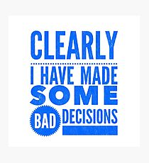 Clearly I Have Made Some Bad Decisions  Photographic Print