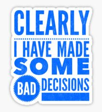 Clearly I Have Made Some Bad Decisions  Sticker