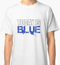 Today is Blue Classic T-Shirt