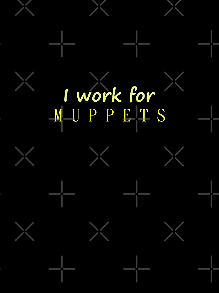 I work for Muppets by bubbleblue