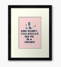 And Honey, You Should See Me In A Crown Framed Print