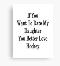 If You Want To Date My Daughter You Better Love Hockey Canvas Print