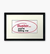 Buster, you're killing me Framed Print