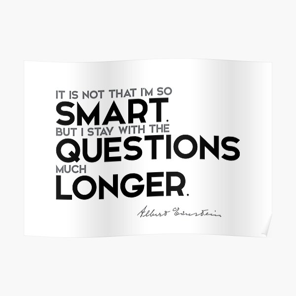 I stay with the questions much longer - albert einstein Poster