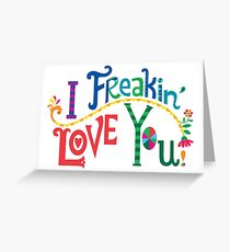 I freakin' love you Greeting Card