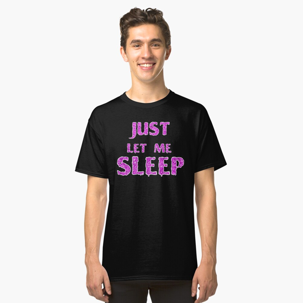 Just Let Me Sleep Classic T-Shirt