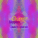 Change happens ...make it a good one by Em B-)