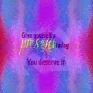 Give yourself a present today. You deserve it by Em B-)