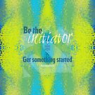 Be the initiator. Get something started by Em B-)