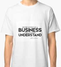 never invest in a business you cannot understand - warren buffett Classic T-Shirt