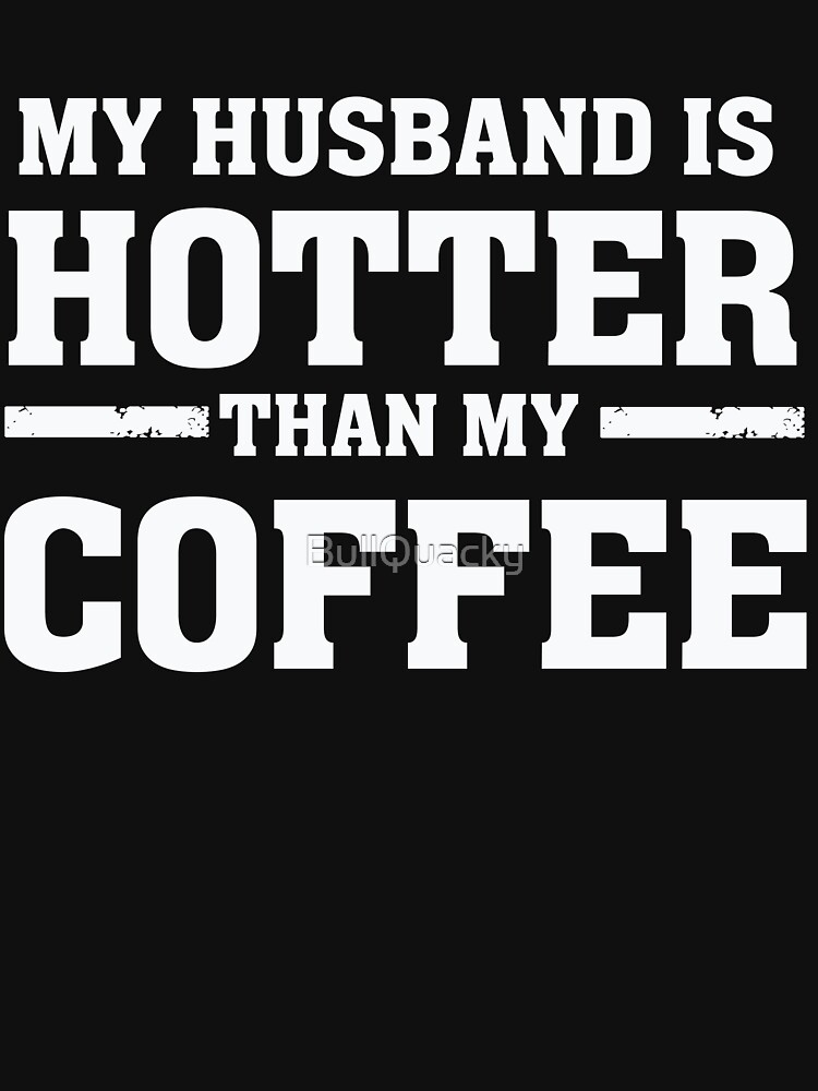 My Husband is Hotter Than My Coffee - Proud Wife by BullQuacky
