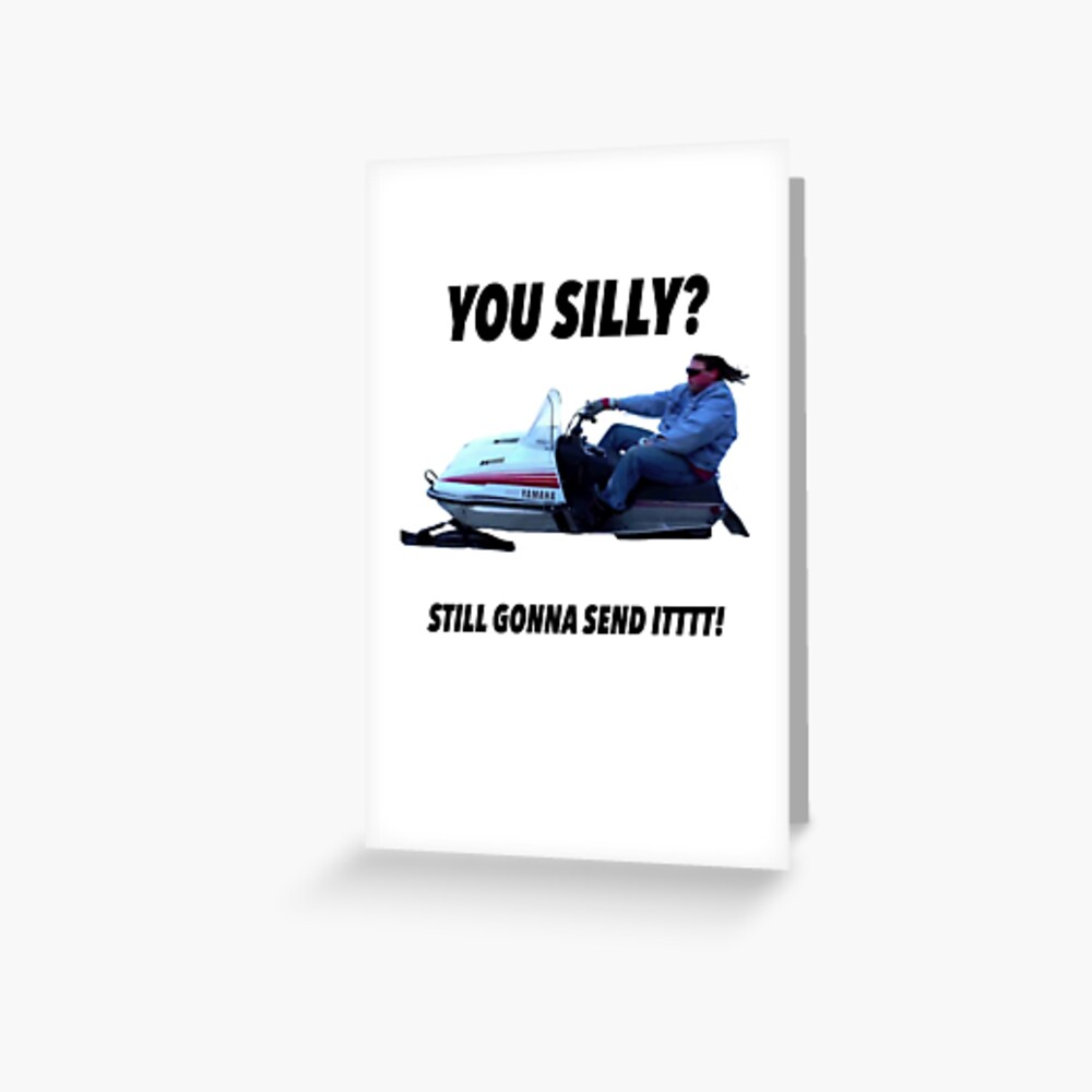 You silly still gonna send it funny meme shirt Greeting Card