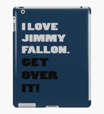 I Love Jimmy Fallon. Get over it! iPad Case/Skin