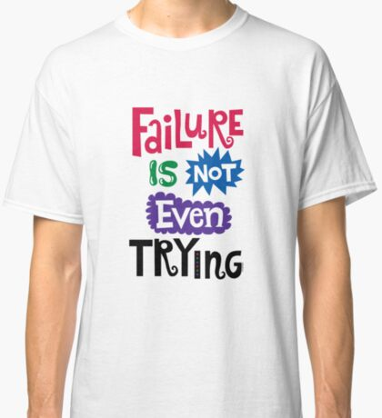 Failure Is Not Even Trying Classic T-Shirt