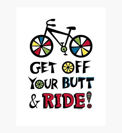 Get Off Your Butt and Ride Photographic Print