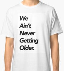 We aint never getting older Classic T-Shirt