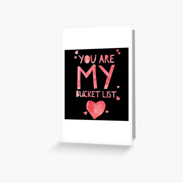 Cute and Cool Love Merchandise - You Are My Bucket List - Best Gift for Men, Women, Mom, Dad, Boyfriend, Girlfriend, Husband, Wife, Him, Her, Couples, Grandma, Brother or Friends Greeting Card