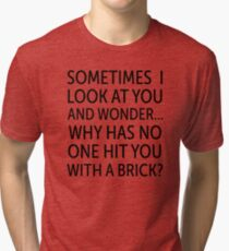 Sometimes I Look At You And Wonder Why Has No One Hit You With A Brick? Tri-blend T-Shirt