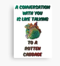 A Conversation With You Is Like Talking To A Rotten Cabbage Canvas Print