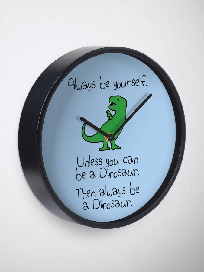 Alternate view of Always Be Yourself, Unless You Can Be A Dinosaur Clock